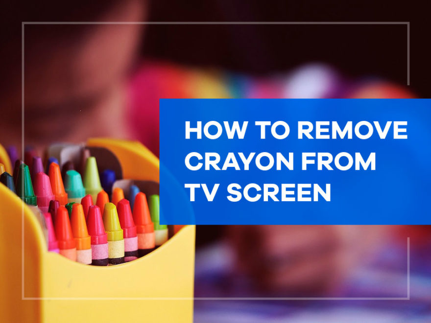 how to remove crayon from tv screen